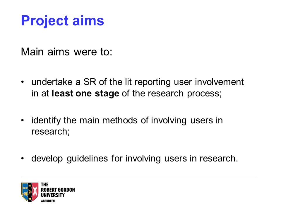 Project aims Main aims were to: undertake a SR of the lit reporting user involvement in at least one stage of the research process; identify the main methods of involving users in research; develop guidelines for involving users in research.