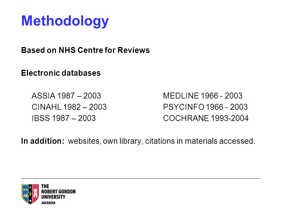 Methodology Based on NHS Centre for Reviews Electronic databases ASSIA 1987 – 2003MEDLINE CINAHL 1982 – 2003PSYCINFO IBSS 1987 – 2003COCHRANE In addition: websites, own library, citations in materials accessed.