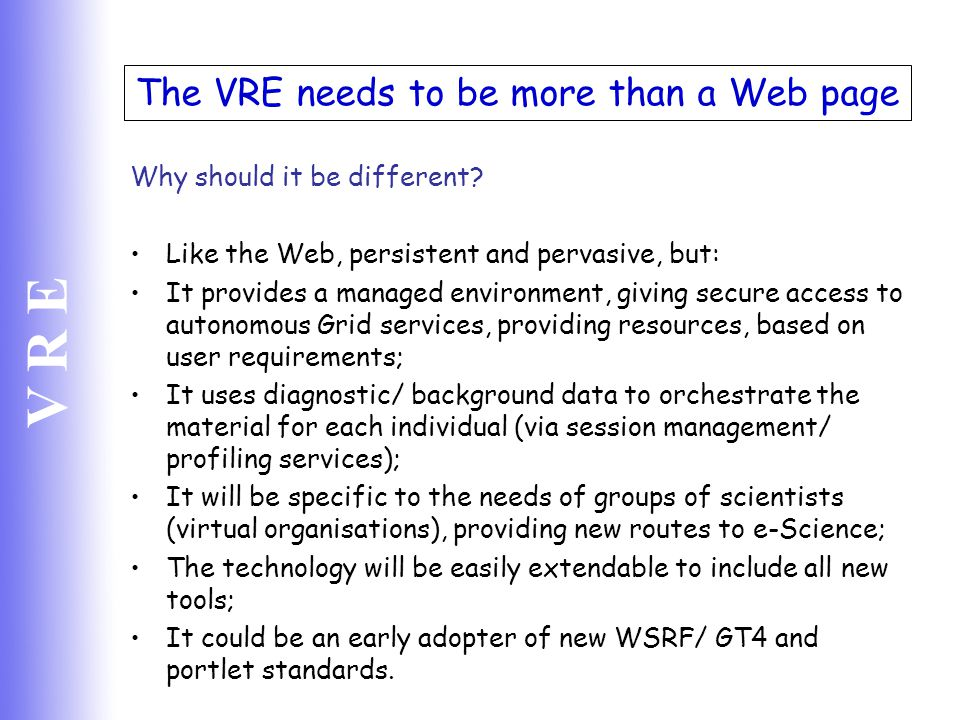 V R E The VRE needs to be more than a Web page Why should it be different? Like the Web, persistent and pervasive, but: It provides a managed environm