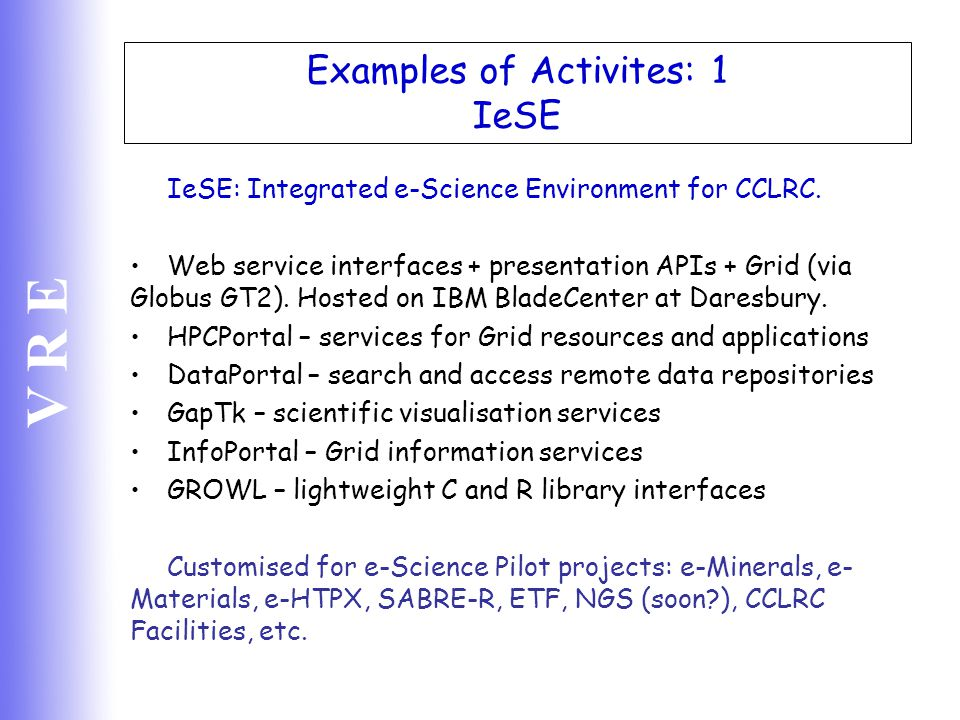 V R E Examples of Activites: 1 IeSE IeSE: Integrated e-Science Environment for CCLRC. Web service interfaces + presentation APIs + Grid (via Globus GT