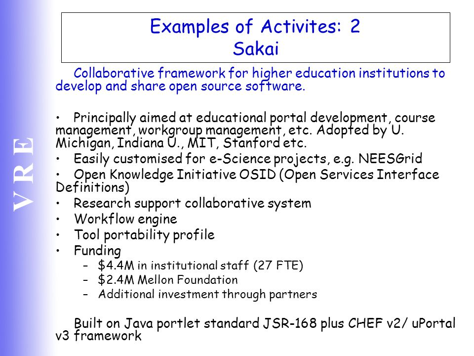 V R E Examples of Activites: 2 Sakai Collaborative framework for higher education institutions to develop and share open source software. Principally