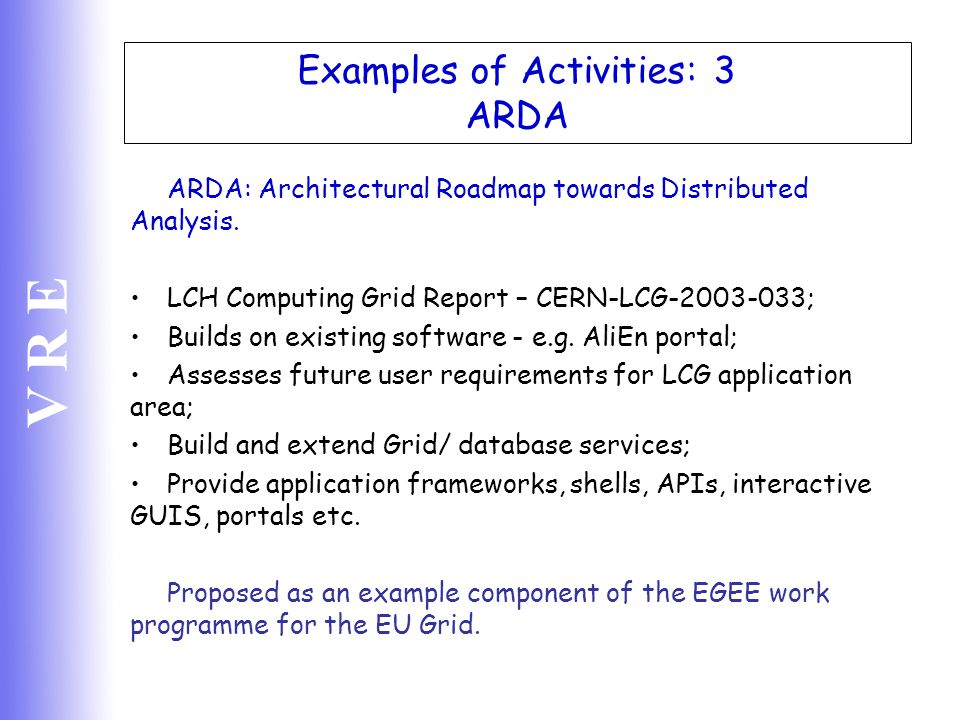 V R E Examples of Activities: 3 ARDA ARDA: Architectural Roadmap towards Distributed Analysis. LCH Computing Grid Report – CERN-LCG-2003-033; Builds o