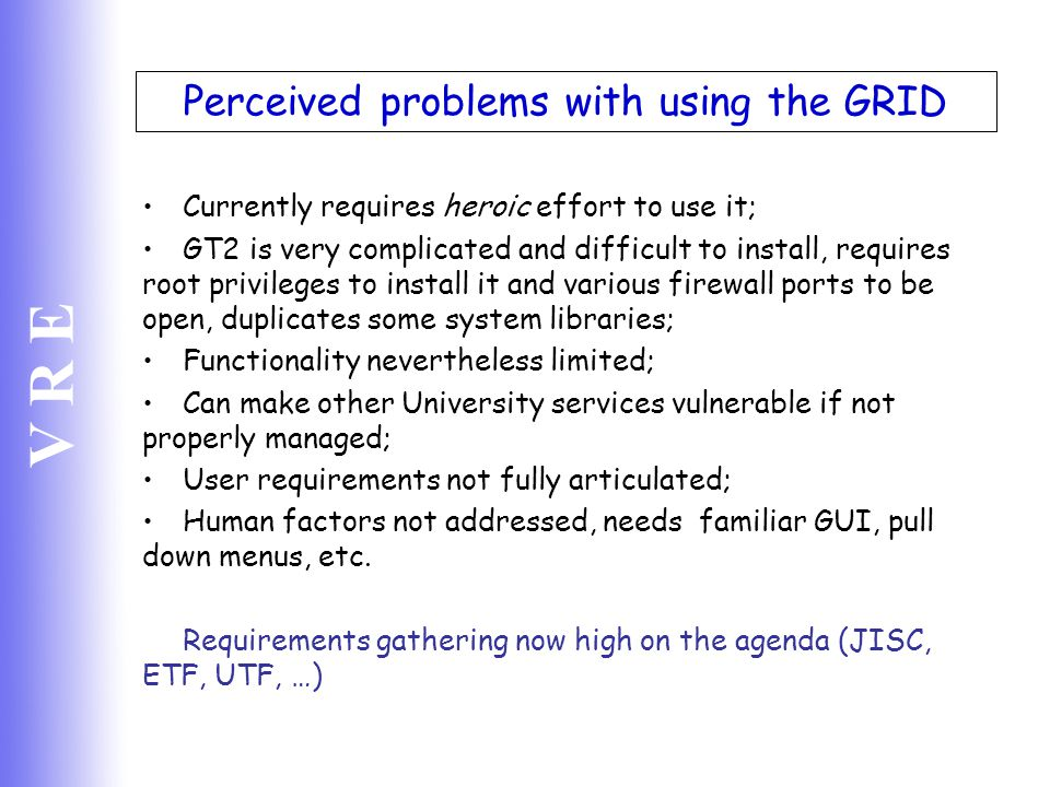 V R E Perceived problems with using the GRID Currently requires heroic effort to use it; GT2 is very complicated and difficult to install, requires ro