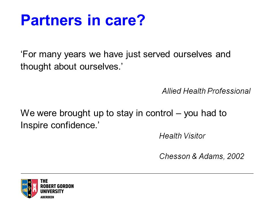 Partners in care? 'For many years we have just served ourselves and thought about ourselves.' Allied Health Professional We were brought up to stay in