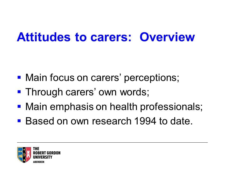 Attitudes to carers: Overview  Main focus on carers' perceptions;  Through carers' own words;  Main emphasis on health professionals;  Based on own research 1994 to date.