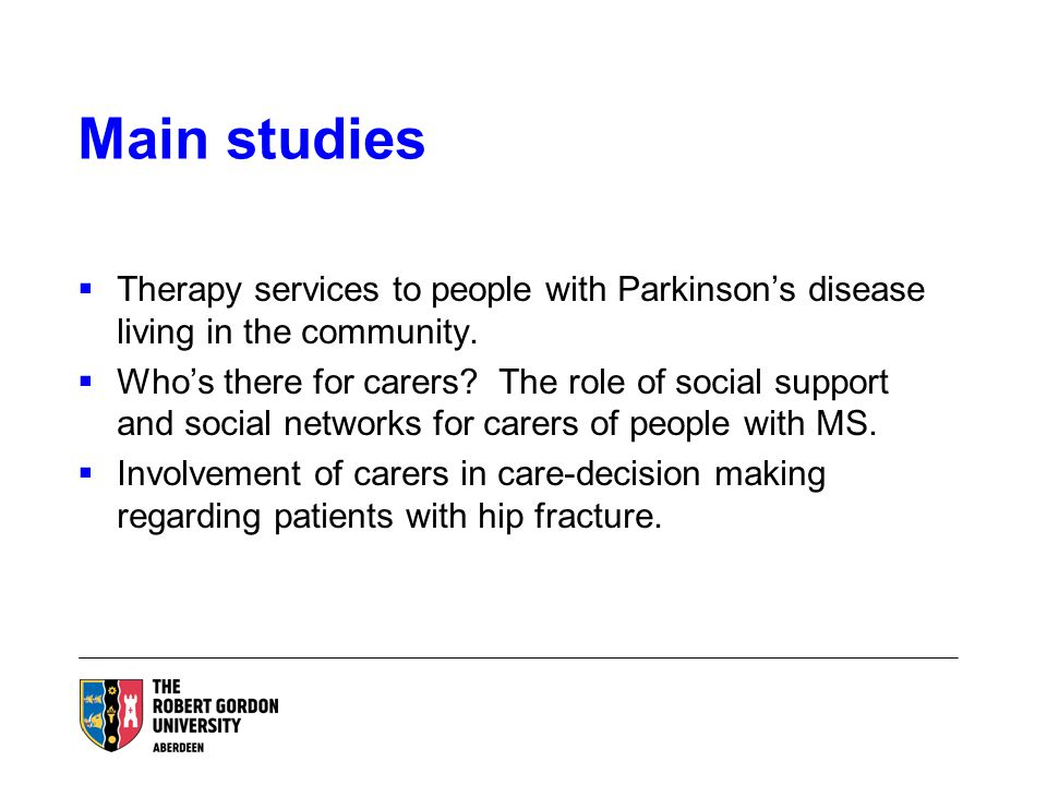 Main studies  Therapy services to people with Parkinson's disease living in the community.  Who's there for carers? The role of social support and s