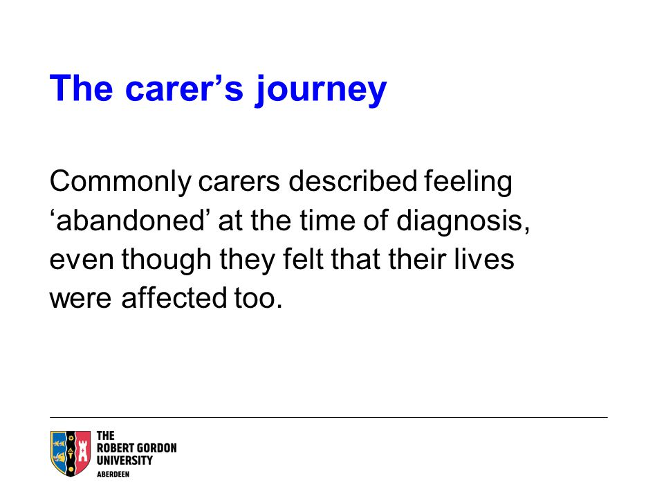 The carer's journey Commonly carers described feeling 'abandoned' at the time of diagnosis, even though they felt that their lives were affected too.
