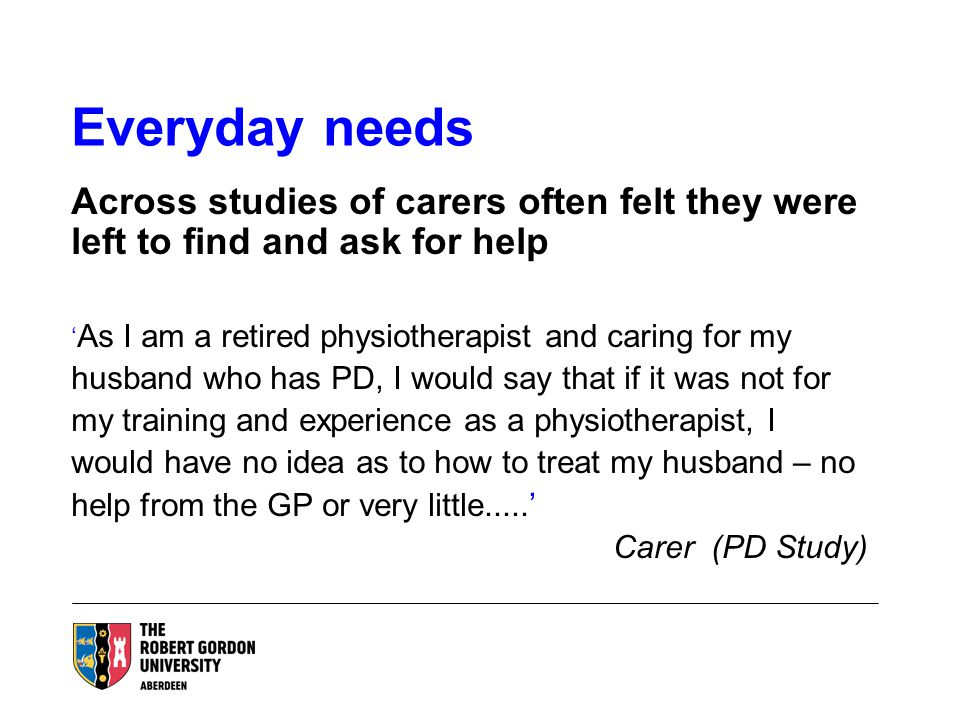 Everyday needs Across studies of carers often felt they were left to find and ask for help ' As I am a retired physiotherapist and caring for my husband who has PD, I would say that if it was not for my training and experience as a physiotherapist, I would have no idea as to how to treat my husband – no help from the GP or very little.....' Carer (PD Study)