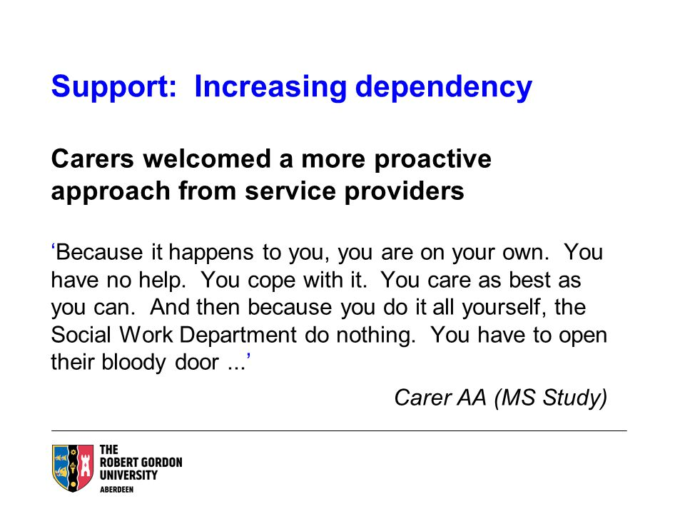 Support: Increasing dependency Carers welcomed a more proactive approach from service providers 'Because it happens to you, you are on your own.