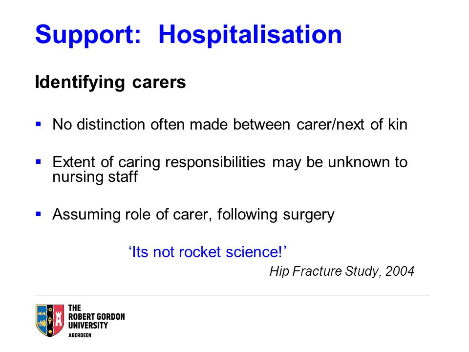 Support: Hospitalisation Identifying carers  No distinction often made between carer/next of kin  Extent of caring responsibilities may be unknown to nursing staff  Assuming role of carer, following surgery 'Its not rocket science!' Hip Fracture Study, 2004