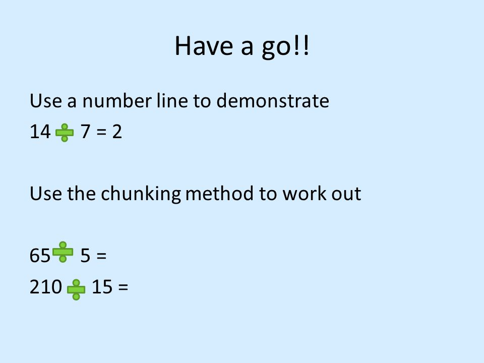 Have a go!! Use a number line to demonstrate 14 7 = 2 Use the chunking method to work out 65 5 = 210 15 =