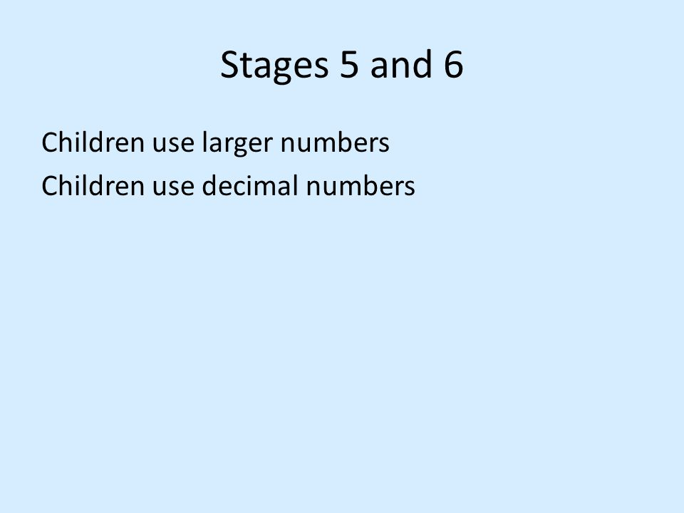 Stages 5 and 6 Children use larger numbers Children use decimal numbers