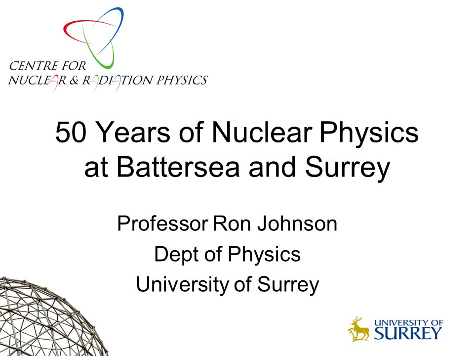 50 Years of Nuclear Physics at Battersea and Surrey Professor Ron Johnson Dept of Physics University of Surrey