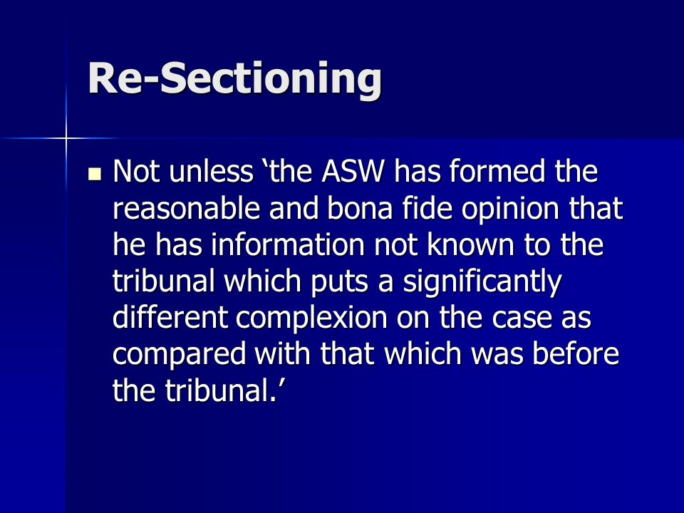 Re-Sectioning Not unless 'the ASW has formed the reasonable and bona fide opinion that he has information not known to the tribunal which puts a signi