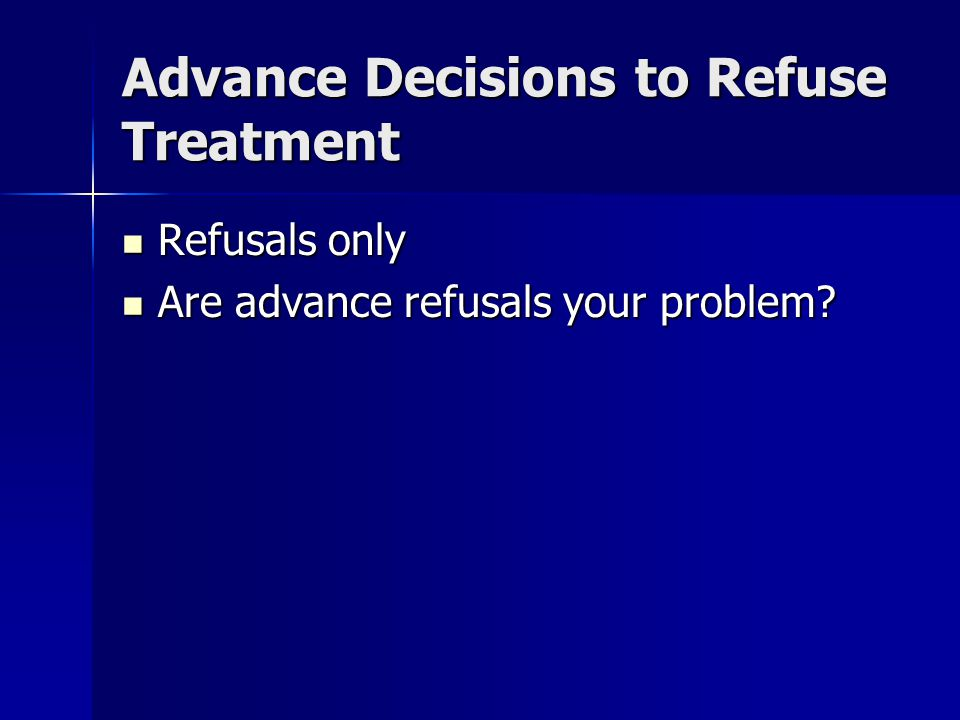 Advance Decisions to Refuse Treatment Refusals only Refusals only Are advance refusals your problem? Are advance refusals your problem?