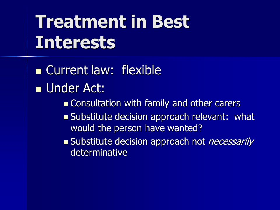 Treatment in Best Interests Current law: flexible Current law: flexible Under Act: Under Act: Consultation with family and other carers Consultation w