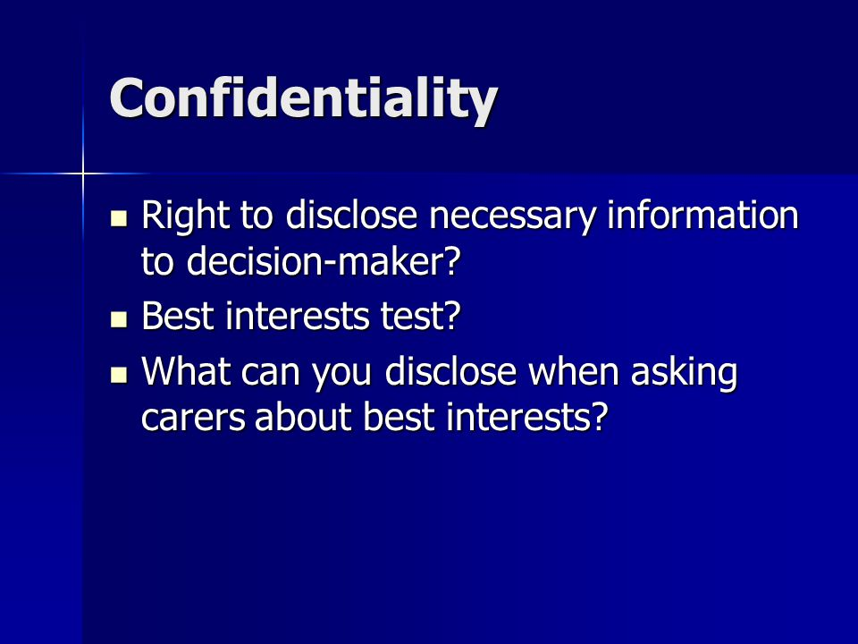 Confidentiality Right to disclose necessary information to decision-maker? Right to disclose necessary information to decision-maker? Best interests t
