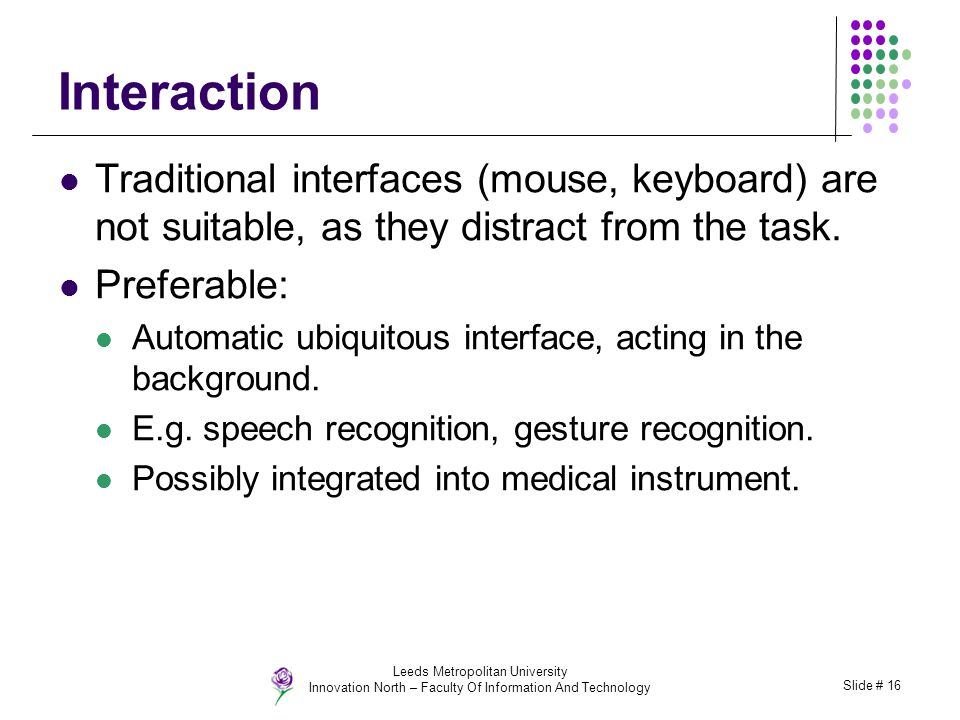 Leeds Metropolitan University Innovation North – Faculty Of Information And Technology Slide # 16 Interaction Traditional interfaces (mouse, keyboard)