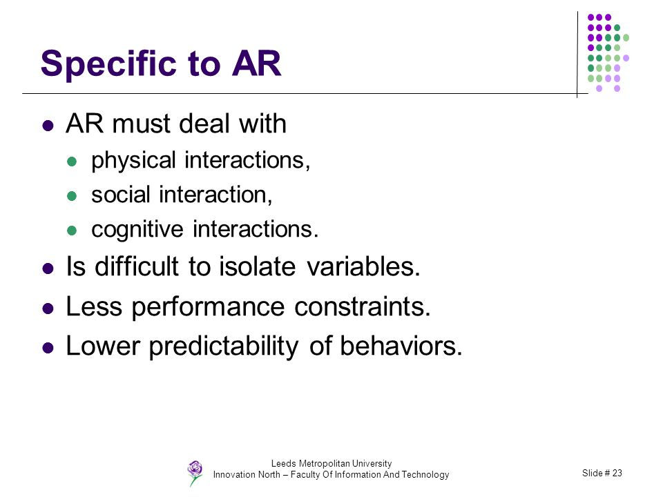 Leeds Metropolitan University Innovation North – Faculty Of Information And Technology Slide # 23 Specific to AR AR must deal with physical interactio