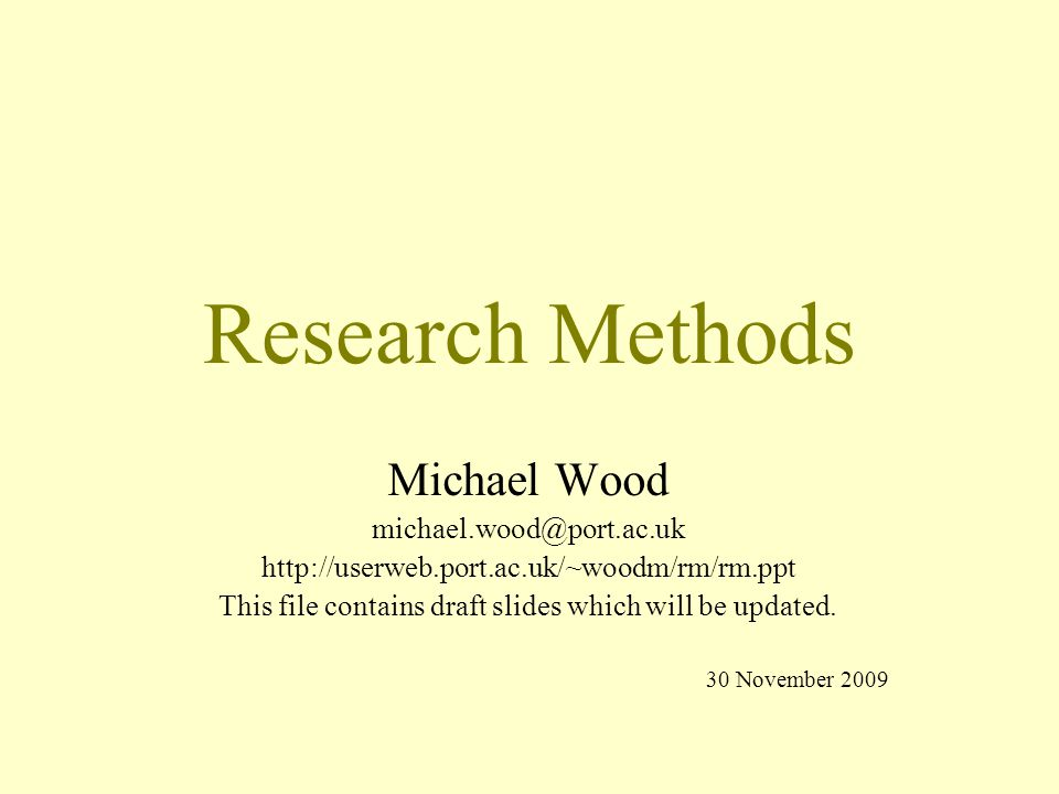 Research Methods Michael Wood michael.wood@port.ac.uk http://userweb.port.ac.uk/~woodm/rm/rm.ppt This file contains draft slides which will be updated.