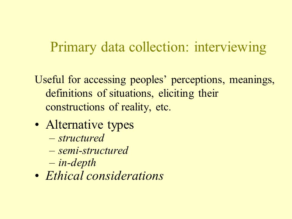 Primary data collection: interviewing Useful for accessing peoples' perceptions, meanings, definitions of situations, eliciting their constructions of reality, etc.