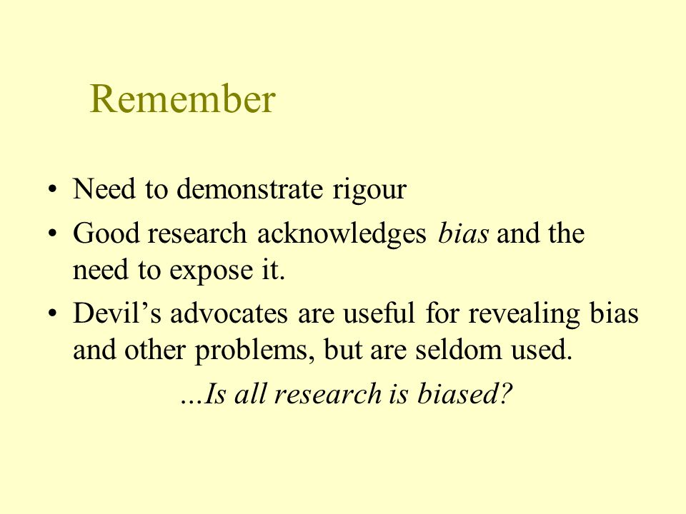 Remember Need to demonstrate rigour Good research acknowledges bias and the need to expose it.