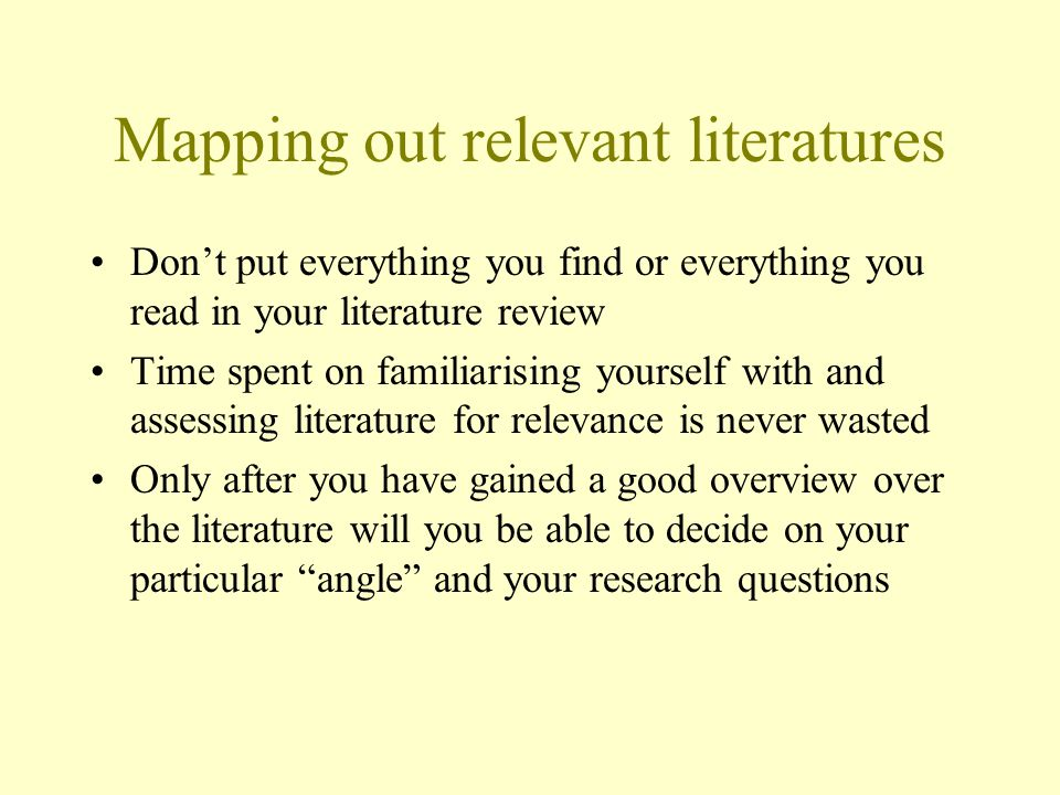Mapping out relevant literatures Don't put everything you find or everything you read in your literature review Time spent on familiarising yourself with and assessing literature for relevance is never wasted Only after you have gained a good overview over the literature will you be able to decide on your particular angle and your research questions