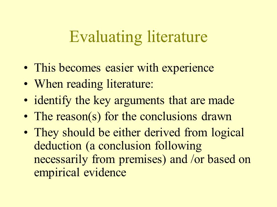 Evaluating literature This becomes easier with experience When reading literature: identify the key arguments that are made The reason(s) for the conclusions drawn They should be either derived from logical deduction (a conclusion following necessarily from premises) and /or based on empirical evidence