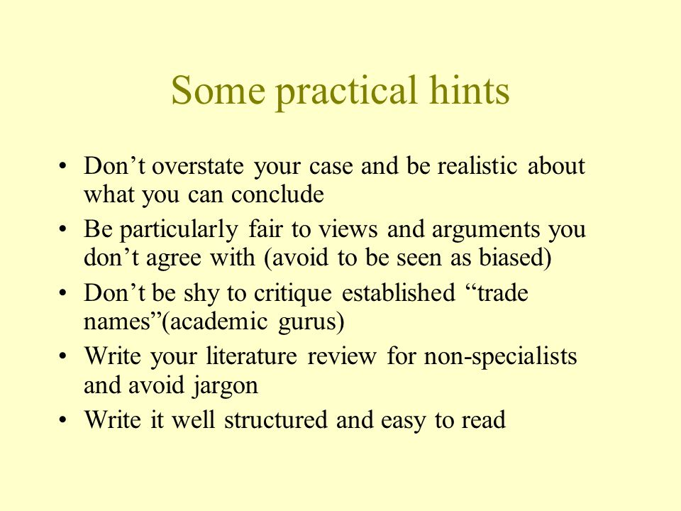 Some practical hints Don't overstate your case and be realistic about what you can conclude Be particularly fair to views and arguments you don't agree with (avoid to be seen as biased) Don't be shy to critique established trade names (academic gurus) Write your literature review for non-specialists and avoid jargon Write it well structured and easy to read