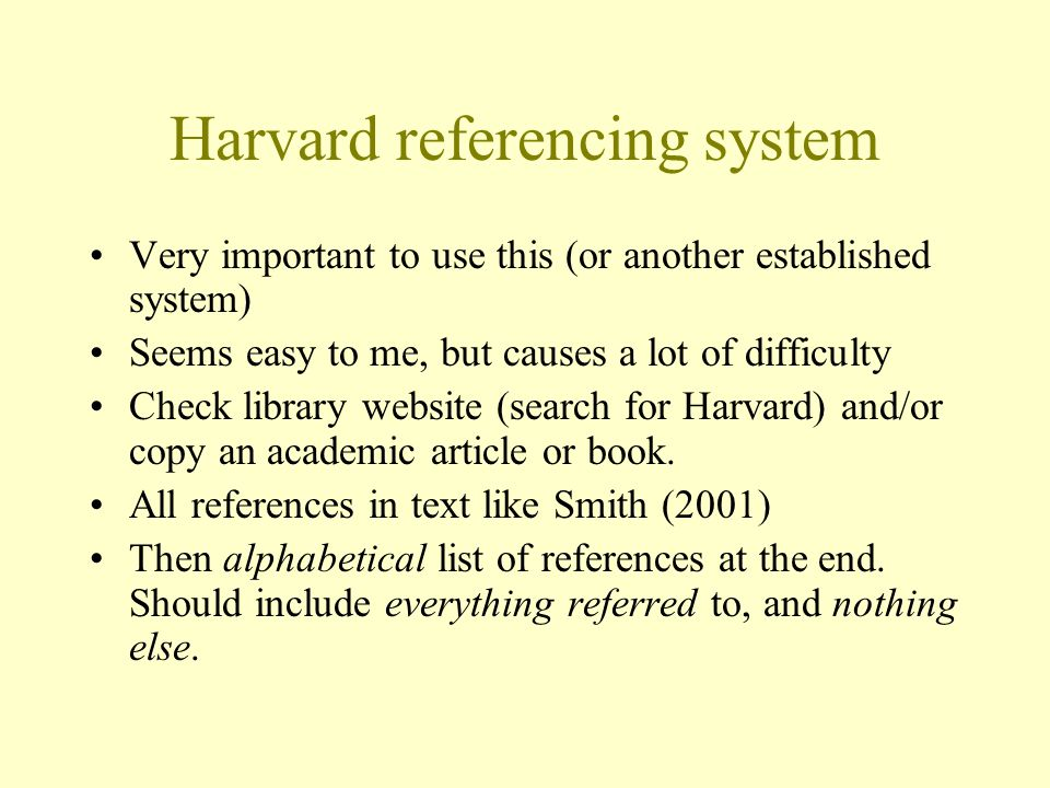 Harvard referencing system Very important to use this (or another established system) Seems easy to me, but causes a lot of difficulty Check library website (search for Harvard) and/or copy an academic article or book.