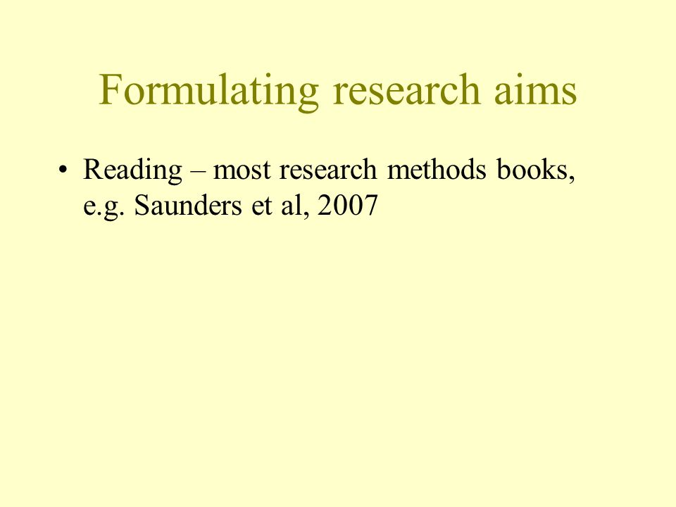 Formulating research aims Reading – most research methods books, e.g. Saunders et al, 2007