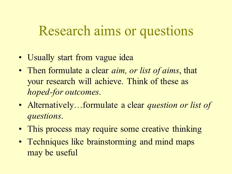 Research aims or questions Usually start from vague idea Then formulate a clear aim, or list of aims, that your research will achieve.