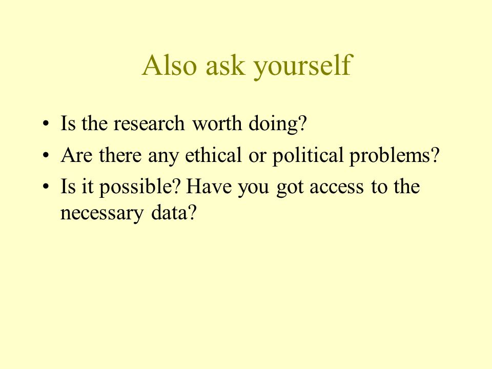 Also ask yourself Is the research worth doing.Are there any ethical or political problems.