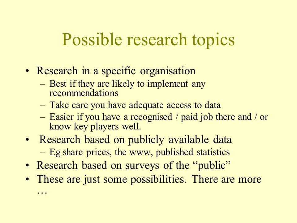 Possible research topics Research in a specific organisation –Best if they are likely to implement any recommendations –Take care you have adequate access to data –Easier if you have a recognised / paid job there and / or know key players well.