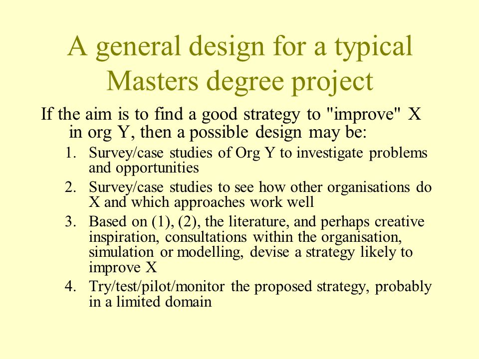 A general design for a typical Masters degree project If the aim is to find a good strategy to improve X in org Y, then a possible design may be: 1.Survey/case studies of Org Y to investigate problems and opportunities 2.Survey/case studies to see how other organisations do X and which approaches work well 3.Based on (1), (2), the literature, and perhaps creative inspiration, consultations within the organisation, simulation or modelling, devise a strategy likely to improve X 4.Try/test/pilot/monitor the proposed strategy, probably in a limited domain