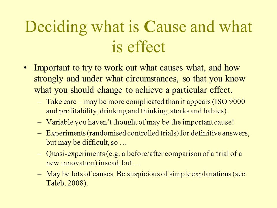 Deciding what is Cause and what is effect Important to try to work out what causes what, and how strongly and under what circumstances, so that you know what you should change to achieve a particular effect.