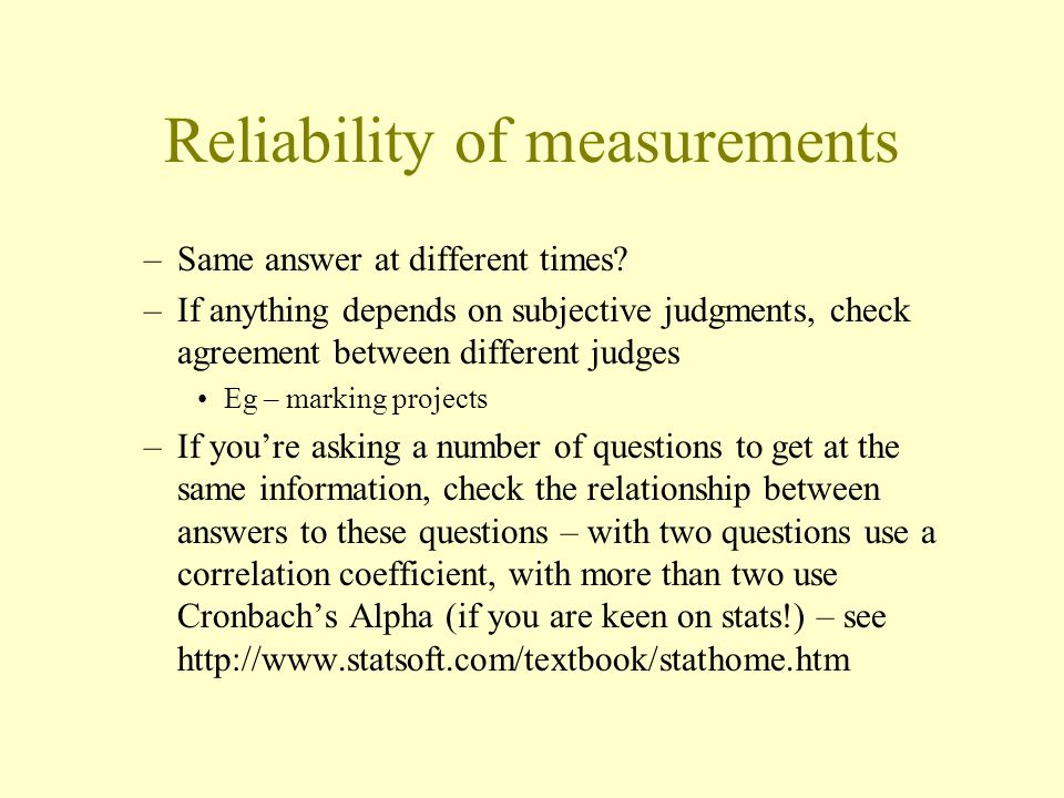 Reliability of measurements –Same answer at different times.
