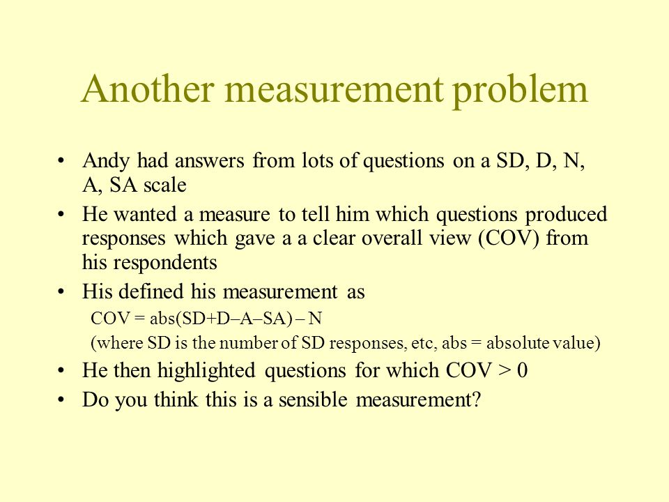 Another measurement problem Andy had answers from lots of questions on a SD, D, N, A, SA scale He wanted a measure to tell him which questions produced responses which gave a a clear overall view (COV) from his respondents His defined his measurement as COV = abs(SD+D–A–SA) – N (where SD is the number of SD responses, etc, abs = absolute value) He then highlighted questions for which COV > 0 Do you think this is a sensible measurement?