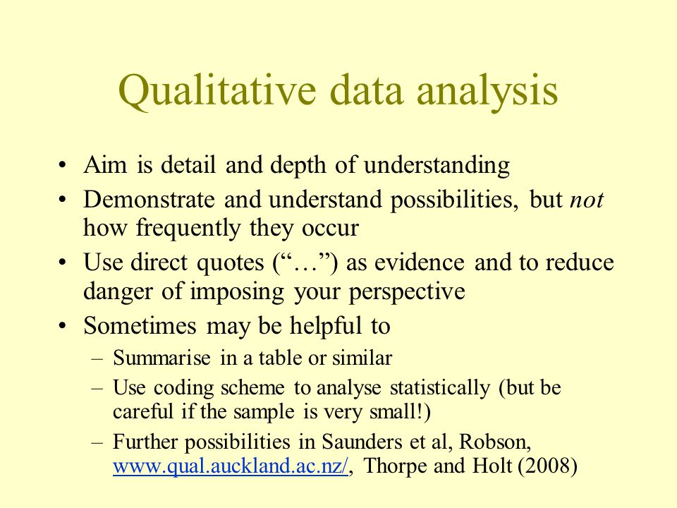 Qualitative data analysis Aim is detail and depth of understanding Demonstrate and understand possibilities, but not how frequently they occur Use direct quotes ( … ) as evidence and to reduce danger of imposing your perspective Sometimes may be helpful to –Summarise in a table or similar –Use coding scheme to analyse statistically (but be careful if the sample is very small!) –Further possibilities in Saunders et al, Robson, www.qual.auckland.ac.nz/, Thorpe and Holt (2008) www.qual.auckland.ac.nz/