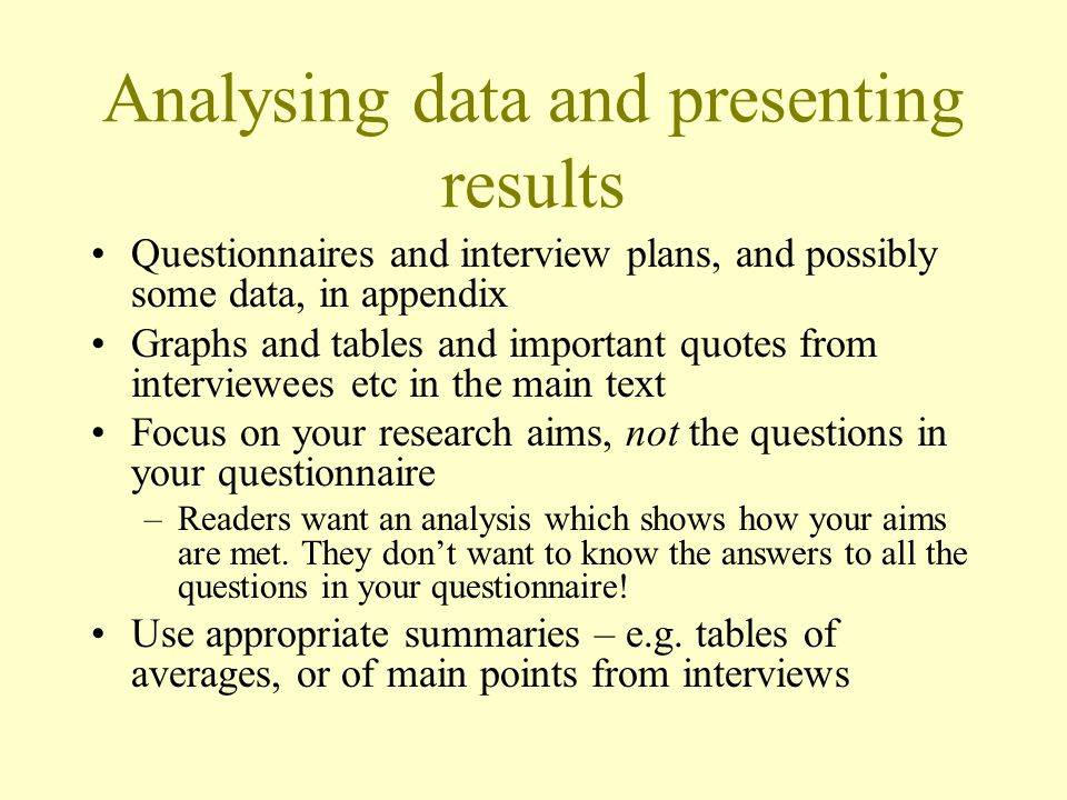 Analysing data and presenting results Questionnaires and interview plans, and possibly some data, in appendix Graphs and tables and important quotes from interviewees etc in the main text Focus on your research aims, not the questions in your questionnaire –Readers want an analysis which shows how your aims are met.
