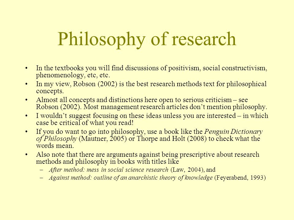 Philosophy of research In the textbooks you will find discussions of positivism, social constructivism, phenomenology, etc, etc.