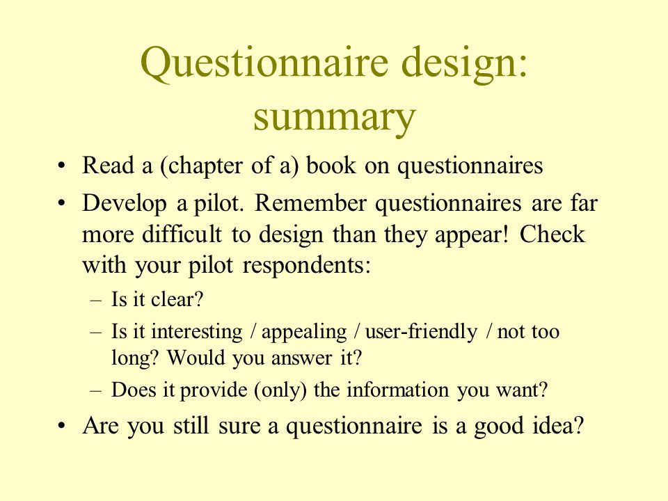 Questionnaire design: summary Read a (chapter of a) book on questionnaires Develop a pilot.