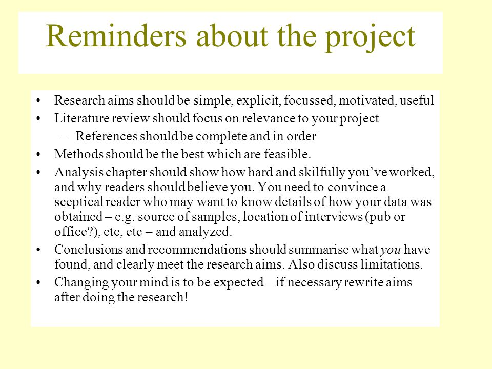Reminders about the project Research aims should be simple, explicit, focussed, motivated, useful Literature review should focus on relevance to your project –References should be complete and in order Methods should be the best which are feasible.