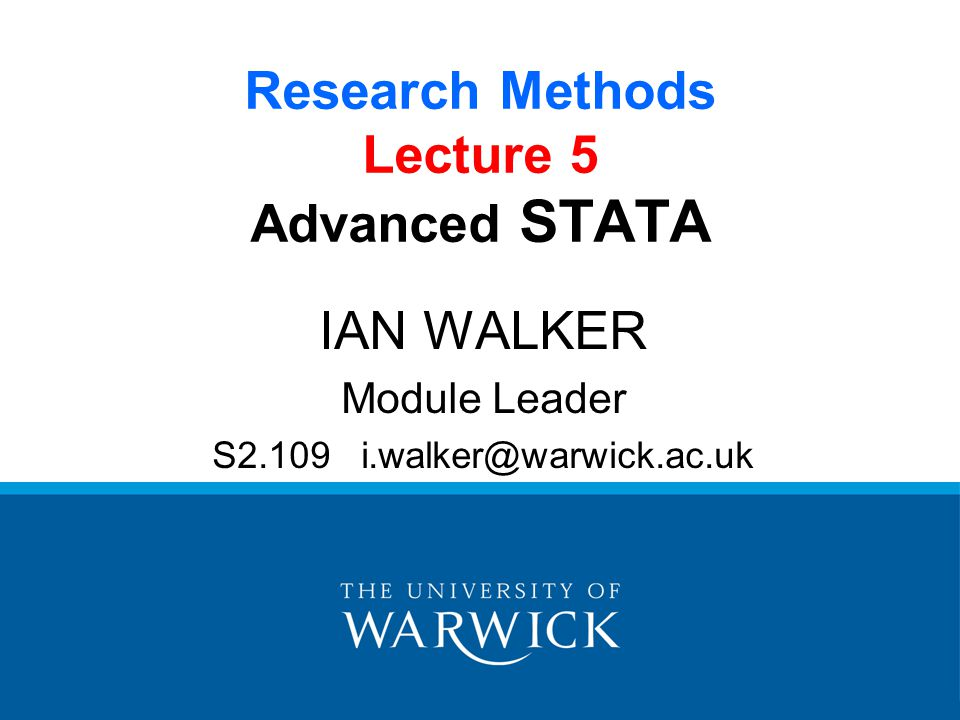Research Methods Lecture 5 Advanced STATA IAN WALKER Module Leader S2.109 i.walker@warwick.ac.uk