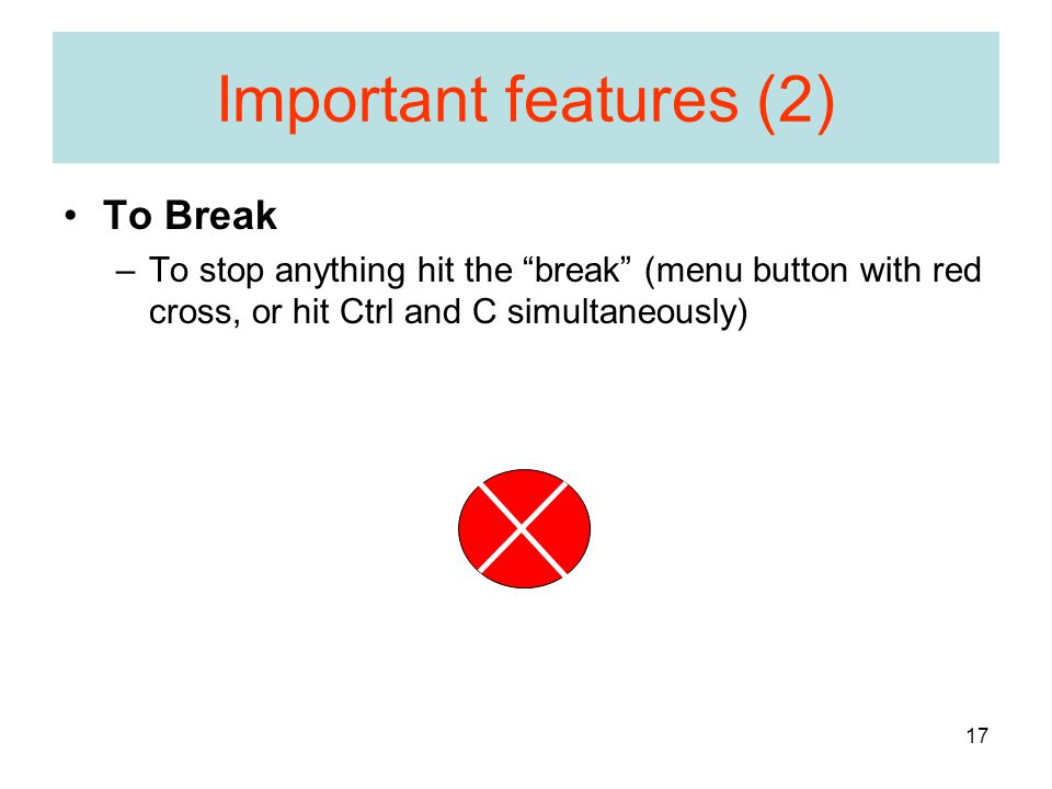 17 Important features (2) To Break –To stop anything hit the break (menu button with red cross, or hit Ctrl and C simultaneously)