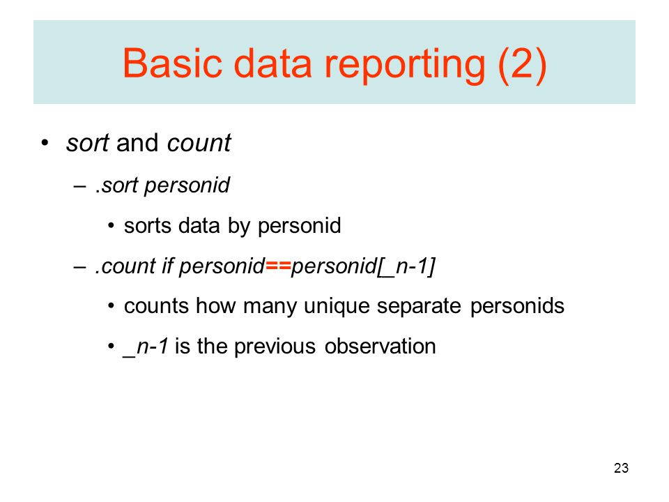 23 Basic data reporting (2) sort and count –.sort personid sorts data by personid –.count if personid==personid[_n-1] counts how many unique separate personids _n-1 is the previous observation