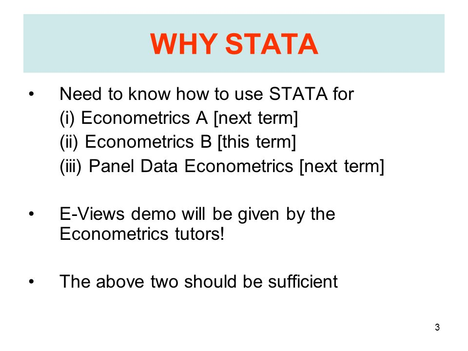 3 WHY STATA Need to know how to use STATA for (i) Econometrics A [next term] (ii) Econometrics B [this term] (iii) Panel Data Econometrics [next term] E-Views demo will be given by the Econometrics tutors.
