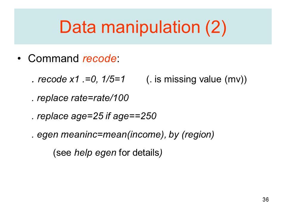 36 Data manipulation (2) Command recode:. recode x1.=0, 1/5=1 (.