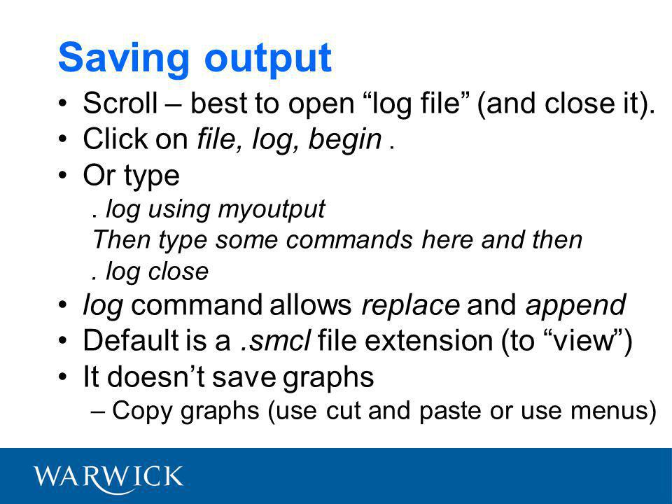 "Saving output Scroll – best to open ""log file"" (and close it). Click on file, log, begin. Or type. log using myoutput Then type some commands here and"