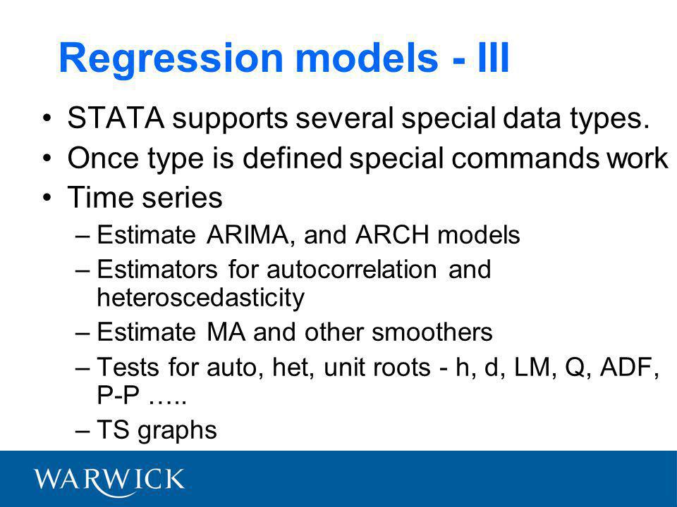Regression models - III STATA supports several special data types. Once type is defined special commands work Time series –Estimate ARIMA, and ARCH mo